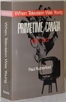 WHEN TELEVISION WAS YOUNG: PRIMETIME CANADA 1952-1967. Paul Rutherford