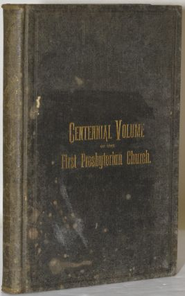 CENTENNIAL VOLUME OF THE FIRST PRESBYTERIAN CHURCH OF PITTSBURGH, PA. - 1784-1884. Sylvester F....