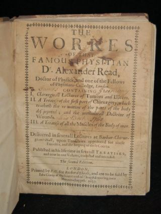 THE WORKES OF THAT FAMOUS PHYSITIAN DR. ALEXANDER READ, DOCTOR OF PHYSICK, AND ONE OF THE FELLOWS OF PHYSITIAN-COLLEGE, LONDON. CONTAINING I. CHIRURGICALL LECTURES OF TUMORS AND ULCERS. II. A TREATISE ON THE FIRST PART OF CHIRURGERY, WHICH TEACHETH THE RE-UNITION OF THE PARTS OF THE BODY DIS-JOYNTED; AND THE METHODICALL DOCTRINE OF WOUNDS. III. A TREATISE OF ALL THE MUSCLES OF THE BODY OF MAN. DELIVERED IN SMALL LECTURES AT BARBAR-CHIRURGIANS-HALL, UPON TUESDAIES APPOINTED FOR THESE EXERCISES, AND THE KEEPING OF THEIR COURTS. PUBLISHED IN HIS LIFE TIME IN SEVERAL TREATISES, AND NOW IN ONE VOLUME, CORRECTED AND AMENDED