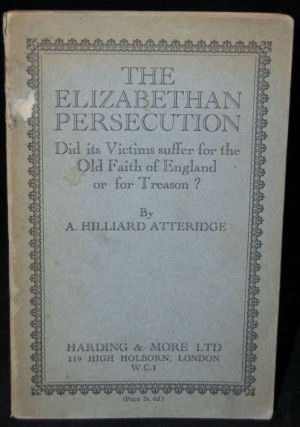 THE ELIZABETHAN PERSECUTION: DID ITS VICTIMS SUFFER FOR THE OLD FAITH OF ENGLAND OR FOR TREASON?...