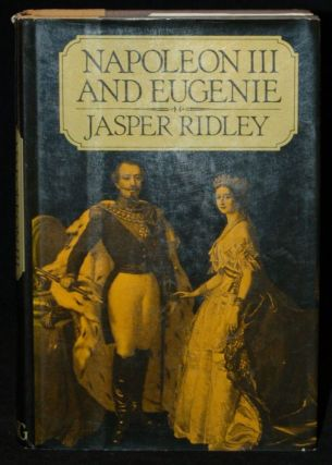 NAPOLEON III AND EUGENIE. Jasper Ridley, author