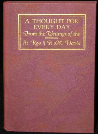 A THOUGHT FOR EVERY DAY: FROM THE WRITINGS OF THE RT. REV. J. B. M. DAVID (1761-1841) WITH A...
