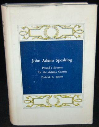 JOHN ADAMS SPEAKING: POUND'S SOURCES FOR THE ADAMS CANTOS. Frederick K. Sanders, author