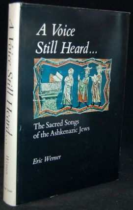 A VOICE STILL HEARD: THE SACRED SONGS OF THE ASHKENAZIC JEWS. Eric Werner