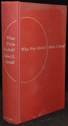 WHAT PRICE ALCOHOL?: A PRACTICAL DISCUSSION OF THE CAUSES AND TREATMENT OF ALCOHOLISM. Robert S....