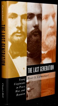 THE LAST GENERATION: YOUNG VIRGINIANS IN PEACE, WAR, AND REUNION. Peter S. Carmichael