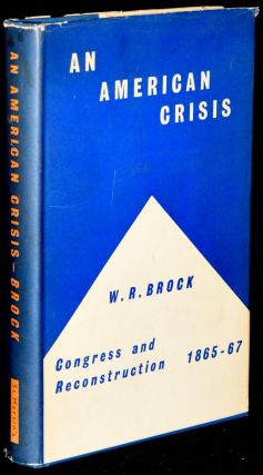 AN AMERICAN CRISIS: CONGRESS AND RECONSTRUCTION, 1865 - 1867. W. R. Brock