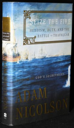 SEIZE THE FIRE. HEROISM, DUTY, AND THE BATTLE OF TRAFALGAR. (Signed). Adam Nicolson.