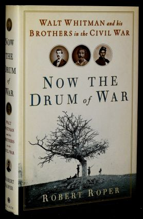 NOW THE DRUM OF WAR: WALT WHITMAN AND HIS BROTHERS IN THE CIVIL WAR (Signed). Robert Roper