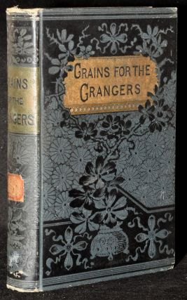 GRAINS FOR THE GRANGERS, DISCUSSING ALL POINTS BEARING UPON THE FARMER'S MOVEMENT FOR THE...