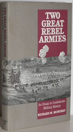 TWO GREAT REBEL ARMIES: AN ESSAY IN CONFEDERATE MILITARY HISTORY (Signed). Richard M. McMurry