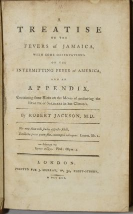 A TREATISE ON THE FEVERS OF JAMAICA, WITH SOME OBSERVATIONS ON THE INTERMITTING FEVER OF AMERICA, AND AN APPENDIX, CONTAINING SOME HINTS ON THE MEANS OF PRESERVING THE HEALTH OF SOLDIERS IN HOT CLIMATES.