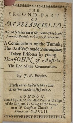 AN EXACT HISTORIE OF THE LATE REVOLUTIONS IN NAPLES, AND OF THEIR MONSTROUS SUCCESSES, NOT TO BE PARALLEL'D BY ANY ANTIENT OR MODERN HISTORY. | THE SECOND PART OF MASSANIELLO, HIS BODY TAKEN OUT OF THE TOWN-DITCH, AND SOLEMNLY BURIED, WITH EPITAPHS UPON HIM. A CONTINUATION OF THE TUMULT; THE D. OF GUISE MADE GENERALISSIMO; TAKEN PRISONER BY YOUNG DON JOHN OF AUSTRIA. THE END OF THE COMMOTIONS.