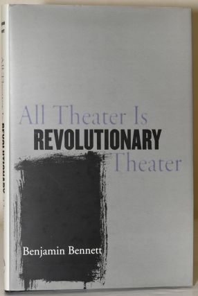 ALL THEATER IS REVOLUTIONARY THEATER. Benjamin Bennett.