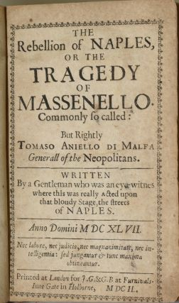 [DRAMA] THE REBELLION OF NAPLES, OR THE TRAGEDY OF MASSENELLO. COMMONLY SO CALLED: BUT RIGHTLY TOMASO ANIELLO DI MALFA GENERALL OF THE NEOPOLITANS. WRITTEN BY A GENTLEMAN WHO WAS AN EYEWITNES WHERE THIS WAS REALLY ACTED UPON THAT BLOUDY STAGE, THE STREETS OF NAPLES.
