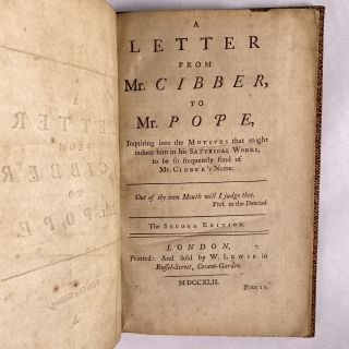 [LITERATURE] A LETTER FROM MR. CIBBER, TO MR. POPE, INQUIRING INTO THE MOTIVES THAT MIGHT INDUCE HIM IN HIS SATYRICAL WORKS, TO BE SO FREQUENTLY FOND OF MR. CIBBER'S NAME.