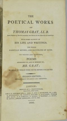 THE POETICAL WORKS OF THOMAS GRAY, LL. B., WITH SOME ACCOUNT OF HIS LIFE AND WRITINGS. TO WHICH ARE ANNEXED, POEMS ADDRESSED TO, AND IN MEMORY OF, MR. GRAY.
