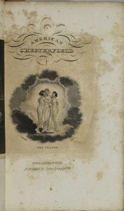 THE AMERICAN CHESTERFIELD, OR WAY TO WEALTH, HONOUR, AND DISTINCTION; BEING SELECTIONS FROM THE LETTERS OF LORD CHESTERFIELD TO HIS SON; AND EXTRACTS FROM OTHER EMINENT AUTHORS, ON THE SUBJECT OF POLITENESS: WITH ALTERATIONS AND ADDITIONS, SUITED TO THE YOUTH OF THE UNITED STATES.