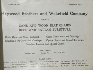 [TRADE CATALOG] (CATALOG NO. 10) HEYWOOD BROTHERS AND WAKEFIELD COMPANY. MAKERS OF CANE AND WOOD SEAT CHAIRS, REED AND RATTAN FURNITURE. CHAIR CANE AND CANE WEBBING. COCOA DOOR MATS AND MATTINGS. CHILDREN'S GO-CARTS AND CARRIAGES. OPERA CHAIRS AND SCHOOL FURNITURE. PORTABLE, FOLDING AND CHAPEL CHAIRS.