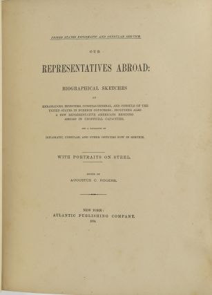 OUR REPRESENTATIVES ABROAD: BIOGRAPHICAL SKETCHES OF EMBASSADORS, MINISTERS, CONSULS-GENERAL, AND CONSULS OF THE UNITED STATES IN FOREIGN COUNTRIES; INCLUDING ALSO A FEW REPRESENTATIVE AMERICANS RESIDING ABROAD IN UNOFFICIAL CAPACITIES, AND A CATALOGUE OF DIPLOMATIC, CONSULAR, AND OTHER OFFICERS NOW IN SERVICE. (UNITED STATES DIPLOMATIC AND CONSULAR SERVICE)