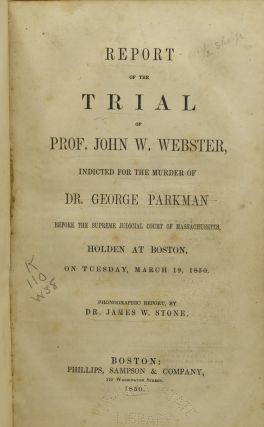 REPORT OF THE TRIAL OF PROF. JOHN W. WEBSTER, INDICTED FOR THE MURDER OF DR. GEORGE PARKMAN BEFORE THE SUPREME JUDICIAL COURT OF MASSACHUSETTS, HOLDEN AT BOSTON, ON TUESDAY, MARCH 19, 1850.