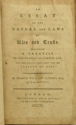 AN ESSAY ON THE NATURE AND LAWS OF USES AND TRUSTS. INCLUDING A TREATISE ON CONVEYANCES AT COMMON LAW; AND THOSE DERIVING THEIR EFFECT FROM THE STATUTE OF USES.