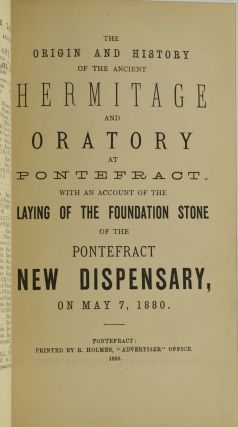 REPORT OF THE MEETING AT PONTEFRACT, [...] ALSO AN ACCOUNT OF THE PROCEEDINGS AT THE SPECIAL SERVICE IN ST. GILES' CHURCH, AND AT THE BANQUET AT THE MILITIA DEPOT. | THE ORIGIN AND HISTORY OF THE ANCIENT HERMITAGE AND ORATORY AT PONTEFRACT. WITH AN ACCOUNT OF THE LAYING OF THE FOUNDATION STONE OF THE PONTEFRACT NEW DISPENSARY, ON MAY 7, 1880. | THE OPENING CEREMONY, OF THE NEW DISPENSARY, IN SOUTHGATE, PONTEFRACT, BY THE WORSHIPFUL THE MAYOR OF PONTEFRACT, [...] AN ACCOUNT OF THE EARLIER CHARITIES OF PONTEFRACT. (THREE VOLUMES BOUND IN ONE)