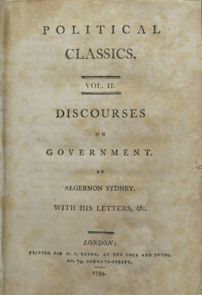 POLITICAL CLASSICS. VOL. II. DISCOURSES ON GOVERNMENT. BY ALGERNON SYDNEY. WITH HIS LETTER, &C.
