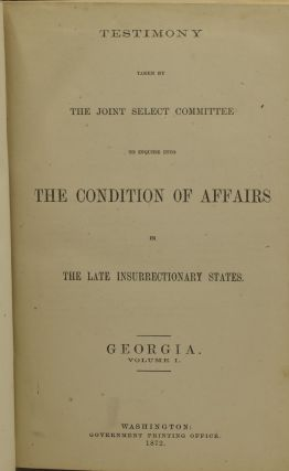 [THE KU-KLUX CONSPIRACY] TESTIMONY TAKEN BY THE JOINT SELECT COMMITTEE TO INQUIRE INTO THE CONDITION OF AFFAIRS IN THE LATE INSURRECTIONARY STATES. GEORGIA. VOLUME I.