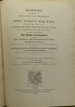 "MEMOIRS, ILLUSTRATIVE OF THE LIFE AND WRITINGS OF JOHN EVELYN, ESQ. F.R.S. AUTHOR OF THE ""SYLVA,"" &C. &C. COMPRISING HIS DIARY, FROM THE YEAR 1641 T O1705-6, AND A SELECTION OF HIS FAMILIAR LETTERS. TO WHICH IS SUBJOINED, THE PRIVATE CORRESPONDENCE BETWEEN KING CHARLES I. AND HIS SECRETARY OF STATE, SIR EDWARD NICHOLAS, WHILST HIS MAJESTY WAS IN SCOTLAND, 1641, AND AT OTHER TIMES DURING THE CIVIL WAR; ALSO BETWEEN SIR EDWARD HYDE, AFTERWARDS EARL OF CLARENDON, AND SIR RICHARD BROWNE, AMBASSADOR TO THE COURT OF FRANCE, IN THE TIME OF KING CHARLES I. AND THE USURPATION. VOL. I & II. (TWO VOLUMES)"