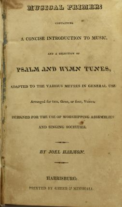 MUSICAL PRIMER; CONTAINING A CONCISE INTRODUCTION TO MUSIC, AND A SELECTION OF PSALM AND HYMN TUNES, ADAPTED TO THE VARIOUS METRES IN GENERAL USE. ARRANGED FOR TWO, THREE, OR FOUR, VOICES. DESIGNED FOR THE USE OF WORSHIPPING ASSEMBLIES AND SINGING SOCIETIES.