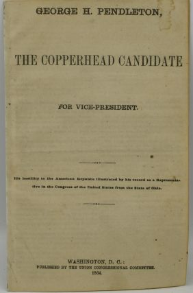 [TWO CAMPAIGN PAMPHLETS FOR GEORGE H. PENDLETON] THE COPPERHEAD CANDIDATE FOR VICE-PRESIDENT. | THE GREAT SURRENDER TO THE REBELS IN ARMS. THE ARMISTICE.