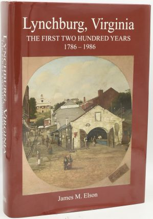 LYNCHBURG, VIRGINIA. THE FIRST TWO HUNDRED YEARS 1786-1986. James M. Elson