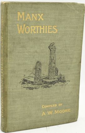 MANX WORTHIES. OR BIOGRAPHIES OF NOTABLE MANX MEN AND WOMEN. A. W. Moore