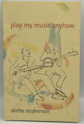 PLAY MY MUSIC ANYHOW. POEMS. Shelby Stephenson