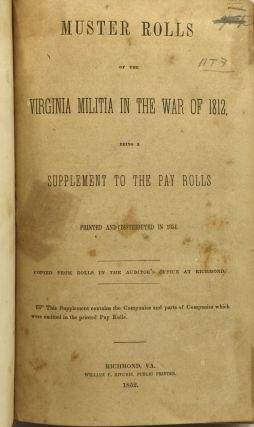 MUSTER ROLLS OF THE VIRGINIA MILITIA IN THE WAR OF 1812, BEING A SUPPLEMENT TO THE PAY ROLLS PRINTED AND DISTRIBUTED IN 1851. COPIED FROM THE ROLLS IN THE AUDITOR'S OFFICE AT RICHMOND.