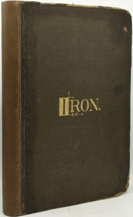 IRON: THE JOURNAL OF SCIENCE, METALS & MANUFACTURE: A Newspaper Published Every Saturday VOLUME...