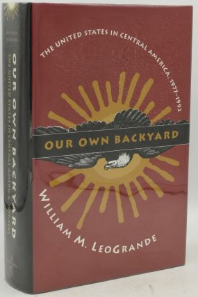 OUR OWN BACKYARD. THE UNITED STATES IN CENTRAL AMERICA, 1977-1992. William M. LeoGrande