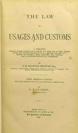 THE LAW OF USAGES AND CUSTOMS. A TREATISE WHEREIN IS MORE PARTICULARLY POINTED OUT WHEN AND TO WHAT EXTENT USAGES AND CUSTOMS MAY BE SET UP AS A DEFENCE, AND HOW, AS A MATTER OF EVIDENCE, THEIR EXISTENCE WILL CONTROL, VARY, OR EXPLAIN WRITINGS AND AGREEMENTS. WITH LARGE ADDITIONS TO THE TEXT AND REFERENCES TO AMERICAN CASES.