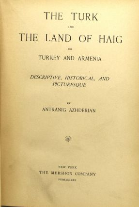 THE TURK AND THE LAND OF HAIG OR TURKEY AND ARMENIA. DESCRIPTIVE, HISTORICAL, AND PICTURESQUE.
