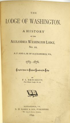 THE LODGE OF WASHINGTON. A HISTORY OF THE ALEXANDRIA WASHINGTON LODGE, NO. 22, A. F. AND A. M. OF ALEXANDRIA, VA., 1783-1876. COMPILED FROM THE ORIGINAL RECORDS OF THE LODGE.