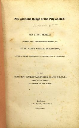 THE GLORIOUS THINGS OF THE CITY OF GOD. THE FIRST SERMON (SIXTEENTH SUNDAY AFTER TRINITY, 26TH SEPTEMBER, 1841) IN ST. MARY'S CHURCH, BURLINGTON, AFTER A BRIEF PILGRIMAGE TO THE CHURCH OF ENGLAND; BY THE RIGHT REV. GEORGE WASHINGTON DOANE, D.D.,LL.D., BISHOP OF NEW JERSEY, AND RECTOR OF THE PARISH.