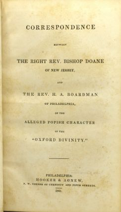 "CORRESPONDENCE BETWEEN THE RIGHT REV. BISHOP DOANE OF NEW JERSEY, AND THE REV. H. A. BOARDMAN OF PHILADELPHIA, ON THE ALLEGED POPISH CHARACTER OF THE ""OXFORD DIVINITY"""