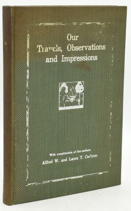 OUR TRAVELS, OBSERVATIONS AND IMPRESSIONS: WITH COMPLIMENTS OF THE AUTHORS. Alfred W. Cochran,...
