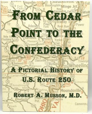 FROM CEDAR POINT TO THE CONFEDERACY: A PICTORIAL HISTORY OF U.S. ROUTE 250. M. D. Robert A. Musson