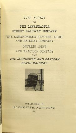 THE STORY OF THE CANANDAIGUA STREET RAILWAY COMPANY, THE CANANDAIGUA ELECTRIC LIGHT AND RAILWAY COMPANY, ONTARIO LIGHT AND TRACTION COMPANY, AND THE ROCHESTER AND EASTERN RAPID RAILWAY.