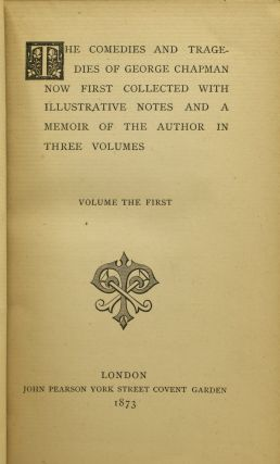 THE COMEDIES AND TRAGEDIES OF GEORGE CHAPMAN NOW FIRST COLLECTED WITH ILLUSTRATIVE NOTES AND A MEMOIR OF THE AUTHOR. IN THREE VOLUMES (3 Volumes)