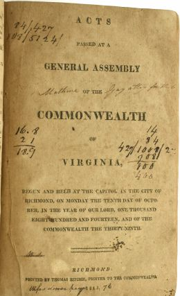 ACTS PASSED AT THE VIRGINIA GENERAL ASSEMBLY IN THREE CONSECUTIVE YEARS -- 1814, 1815 & 1816: ACTS PASSED AT A GENERAL ASSEMBLY OF THE COMMONWEALTH OF VIRGINIA CONTINUED AND HELD AT THE CAPITOL IN THE CITY OF RICHMOND ON MONDAY THE SIXTH DAY OF DECEMBER IN THE YEAR OF OUR LORD, ON THOUSAND EIGHT HUNDRED AND THIRTEEN ... [WITH] ACTS PASSED ... ON MONDAY THE TENTH DAY OF OCTOBER, ONE THOUSAND EIGHT HUNDRED AND FOURTEEN [WITH] ACTS PASSED ... ON MONDAY THE FOURTH DAYS OF DECEMBER, ... ONE THOUSAND EIGHT HUNDRED AND FIFTEEN
