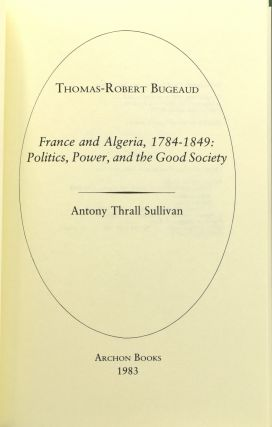 THOMAS-ROBERT BUGEAUD: FRANCE AND ALGERIA, 1784-1849 POLITICS, POWER AND THE GOOD SOCIETY